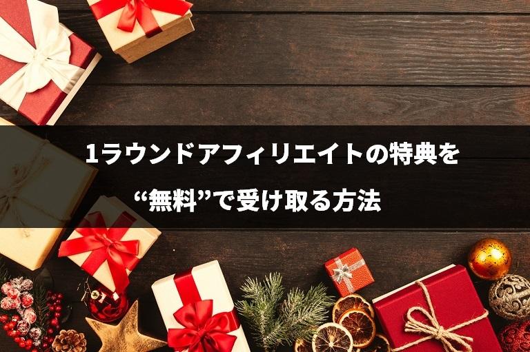 """『1ラウンドアフィリエイト』の特典を""""無料""""で受け取る方法"""