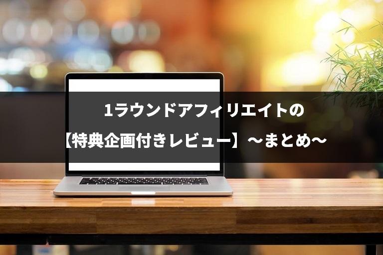 1ラウンドアフィリエイトの【特典企画付きレビュー】~まとめ~