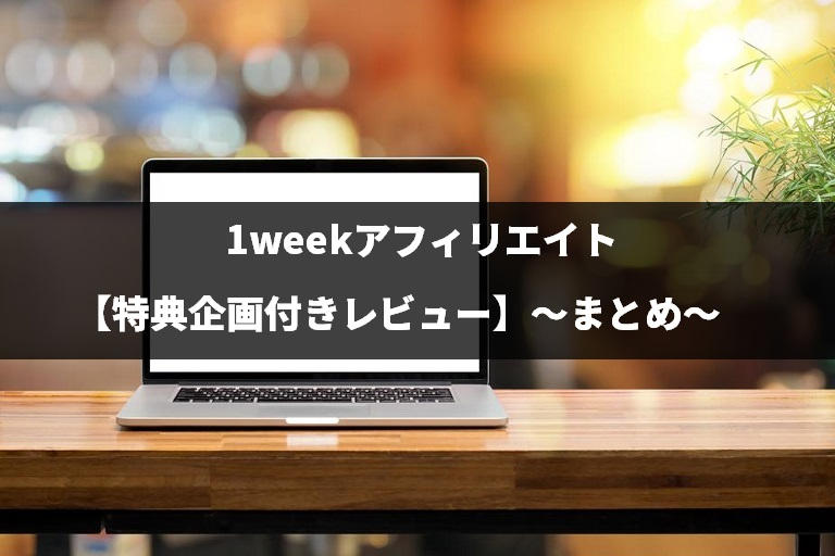 1weekアフィリエイト【特典企画付きレビュー】のまとめ